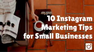 10 Instagram Marketing Tips for Small Businesses