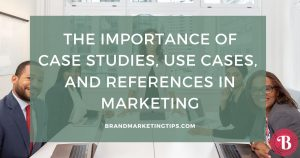 The Importance of Case Studies, Use Cases, and References in Marketing