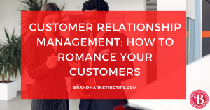 Customer Relationship Management: Romancing Your Customers